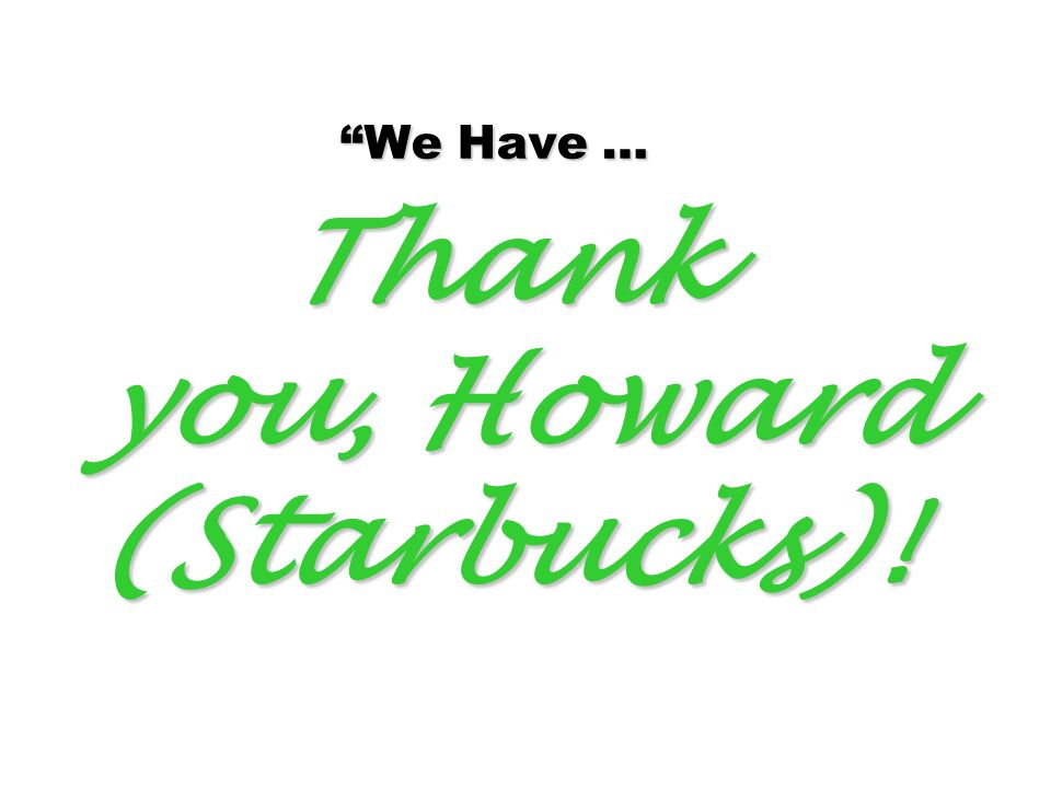 We Have … Thank you, Howard (Starbucks)!