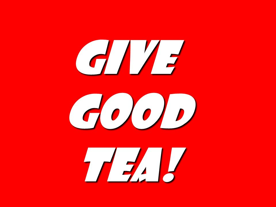 Give good tea!