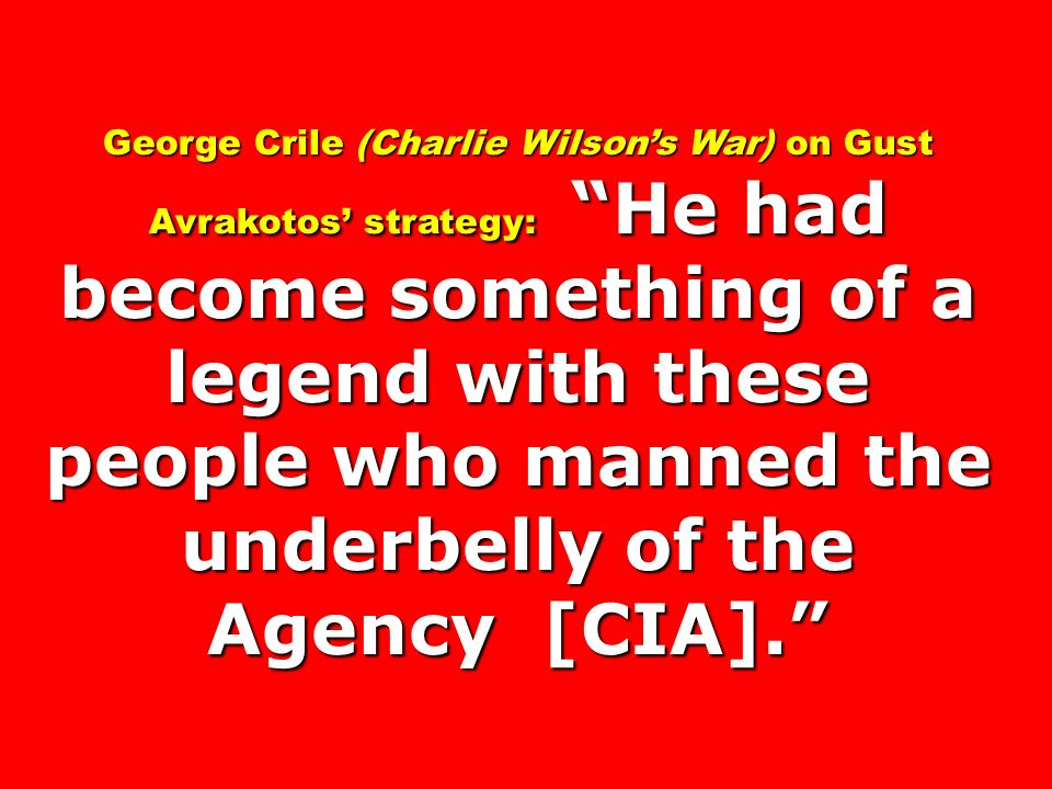 George Crile (Charlie Wilsons War) on Gust Avrakotos strategy: He had become something of a legend with these people who manned the underbelly of the Agency [CIA].