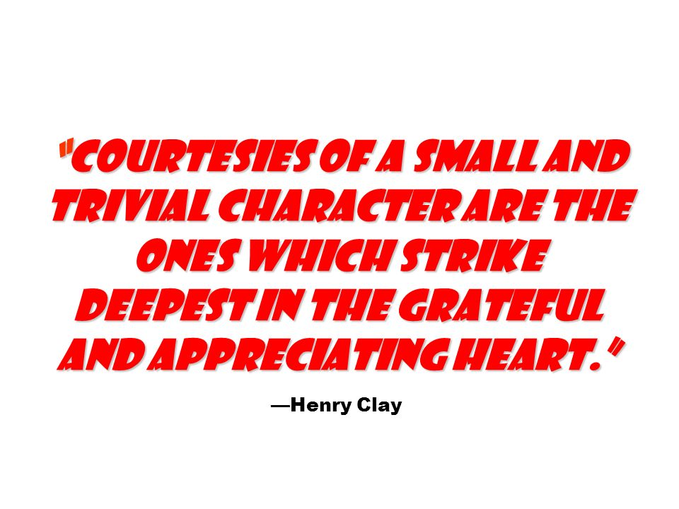 Courtesies of a small and trivial character are the ones which strike deepest in the grateful and appreciating heart.Courtesies of a small and trivial character are the ones which strike deepest in the grateful and appreciating heart.