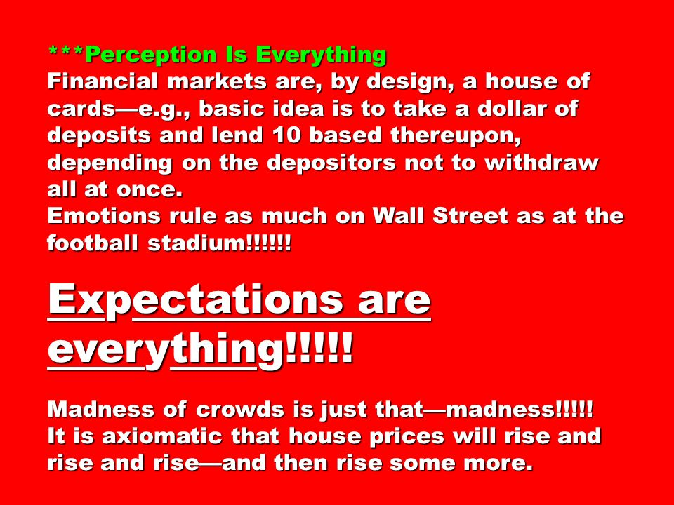 ***Perception Is Everything Financial markets are, by design, a house of cardse.g., basic idea is to take a dollar of deposits and lend 10 based thereupon, depending on the depositors not to withdraw all at once.