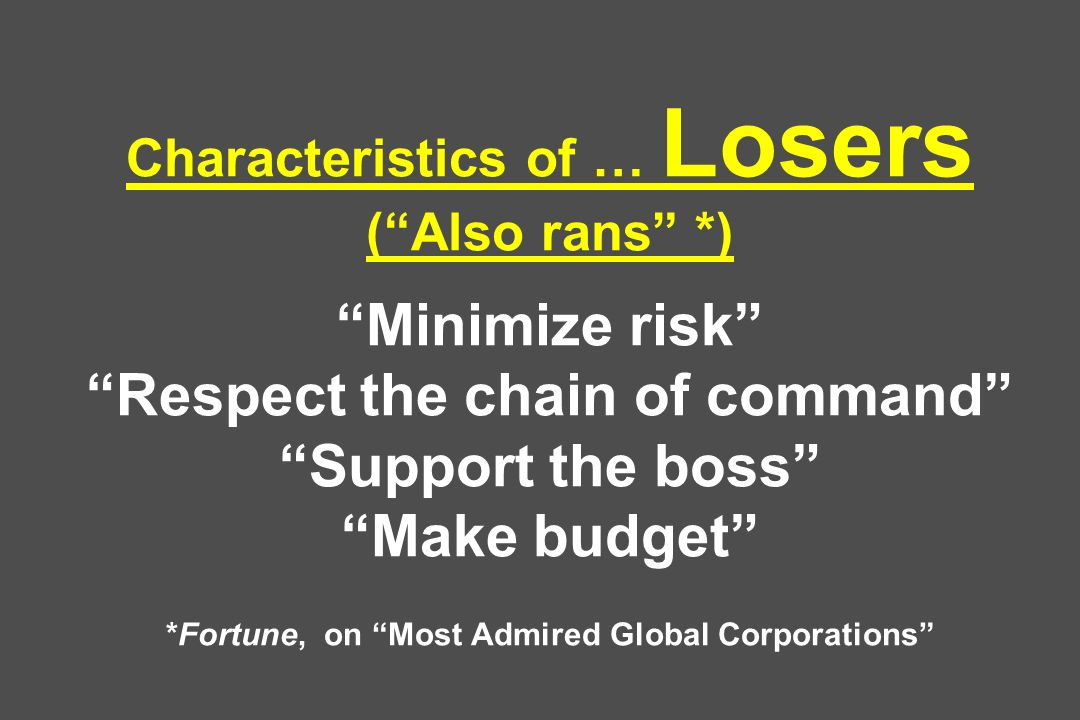 Characteristics of … Losers (Also rans *) Minimize risk Respect the chain of command Support the boss Make budget *Fortune, on Most Admired Global Corporations