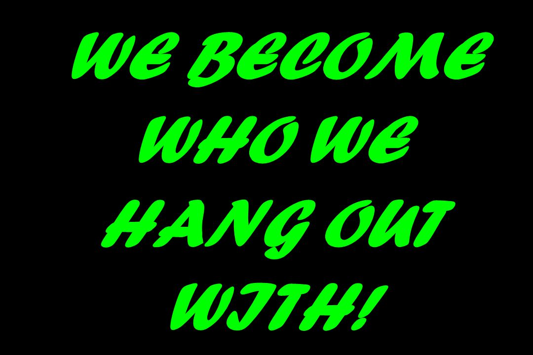 WE BECOME WHO WE HANG OUT WITH!