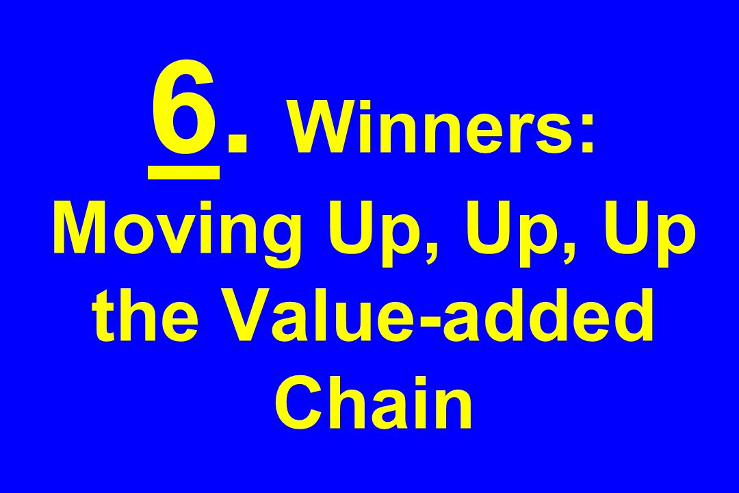 6. Winners: Moving Up, Up, Up the Value-added Chain