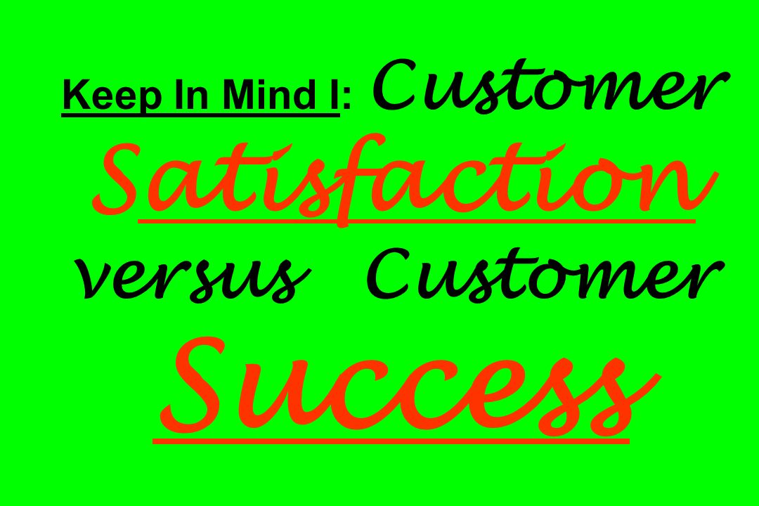 Keep In Mind I: Customer Satisfaction versus Customer Success