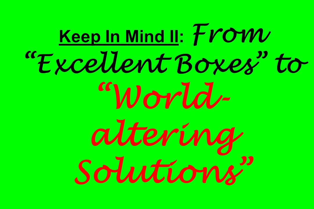 Keep In Mind II: From Excellent Boxes to World- altering Solutions
