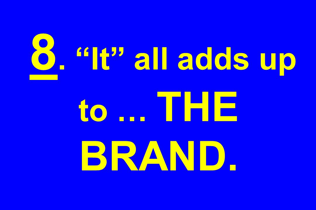 8. It all adds up to … THE BRAND.