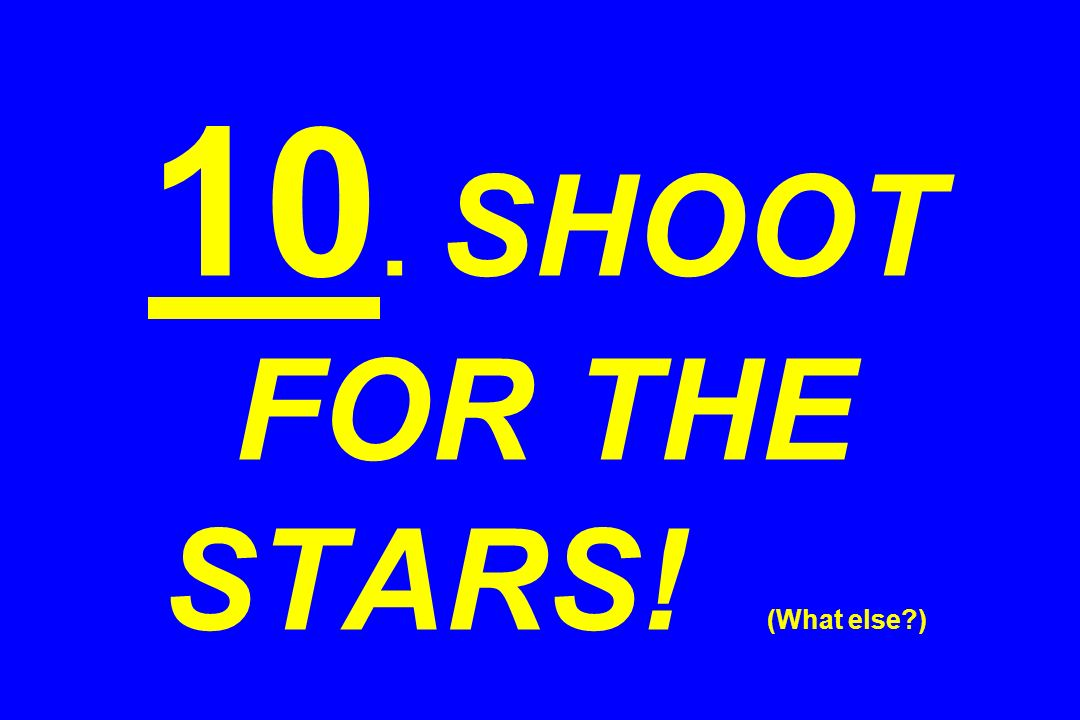 10. SHOOT FOR THE STARS! (What else )