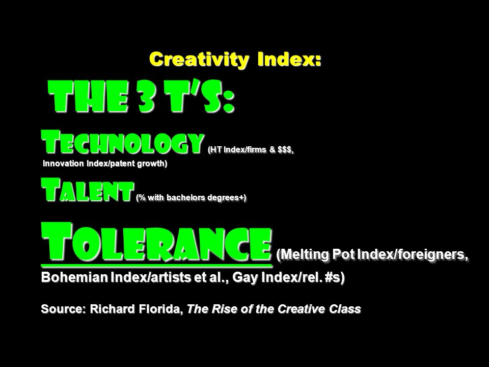 Creativity Index: The 3 Ts: T echnology (HT Index/firms & $$$, Innovation Index/patent growth) T alent (% with bachelors degrees+) T olerance (Melting Pot Index/foreigners, Bohemian Index/artists et al., Gay Index/rel.
