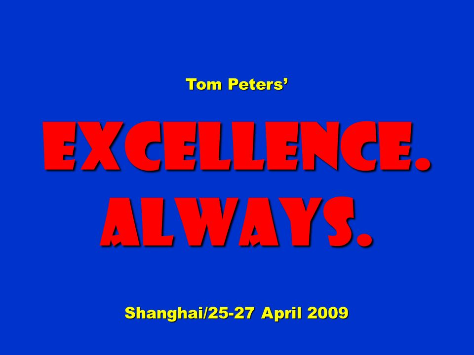 Tom Peters Excellence.Always. Shanghai/25-27 April 2009