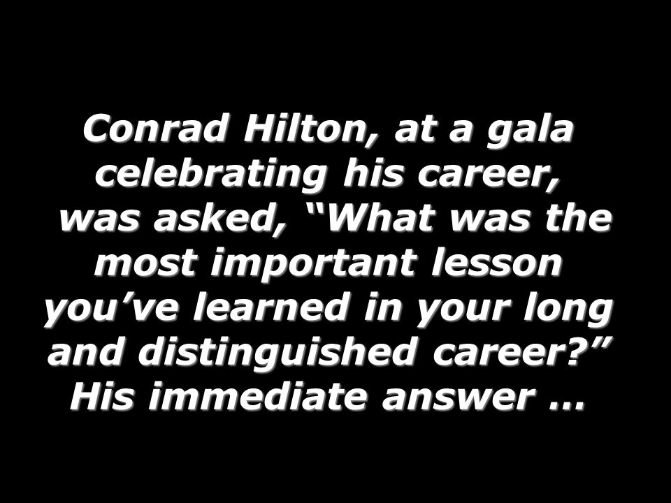 Conrad Hilton, at a gala celebrating his career, was asked, What was the most important lesson youve learned in your long and distinguished career.