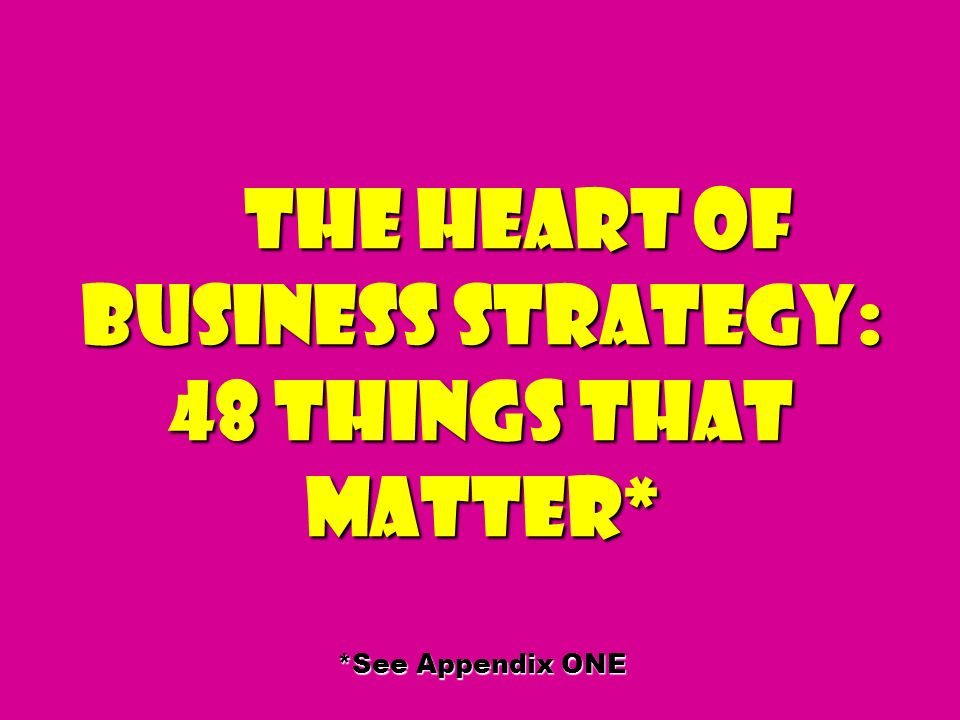 The Heart of Business Strategy: 48 Things That Matter* *See Appendix ONE