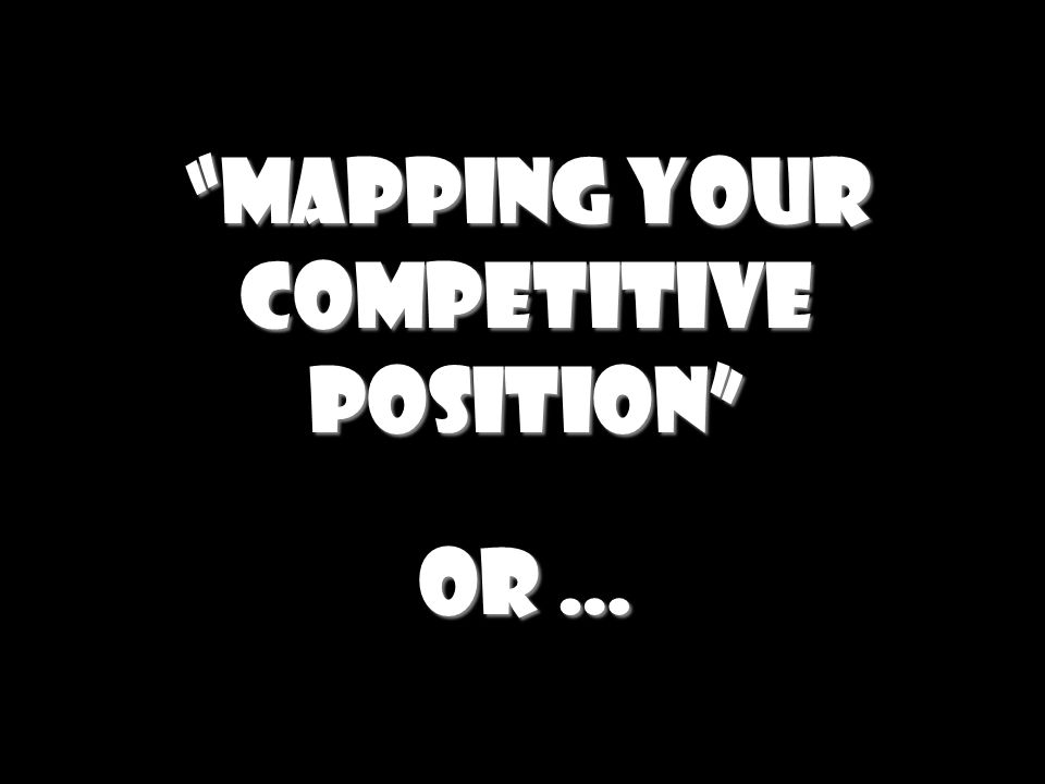 Mapping your competitive position or …