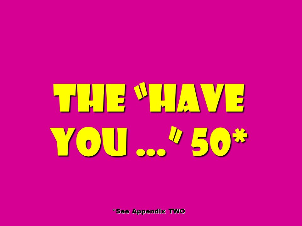 The Have you … 50* *See Appendix TWO