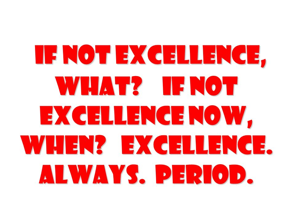 If not Excellence, What If Not Excellence Now, When Excellence. Always. Period.