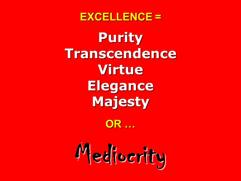 EXCELLENCE = Purity Transcendence Virtue Elegance Majesty OR … Mediocrity