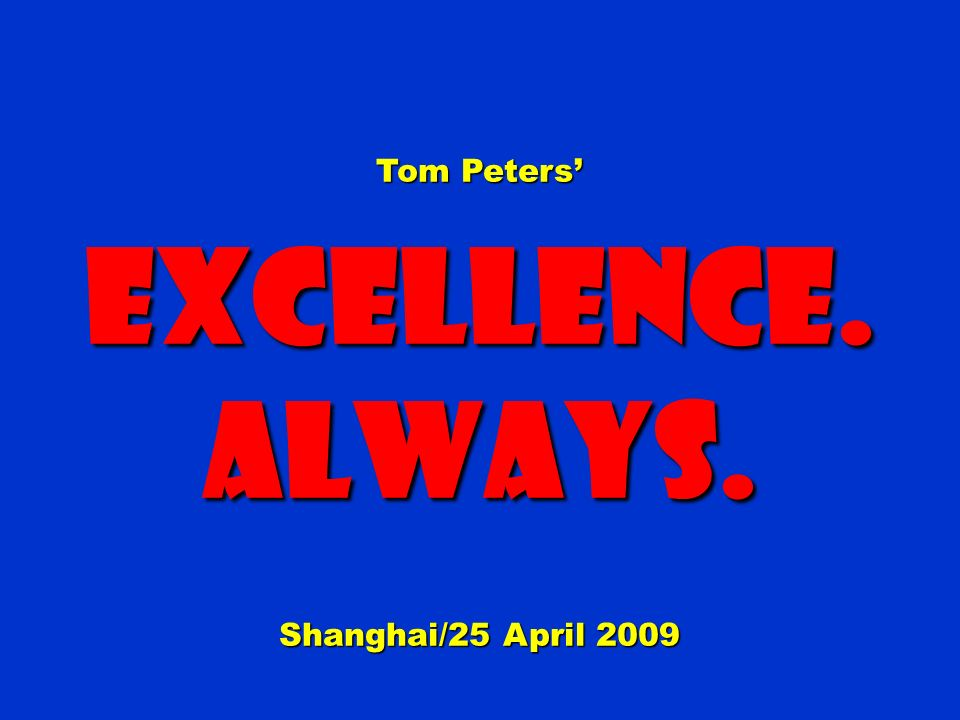 Tom Peters Excellence.Always. Shanghai/25 April 2009
