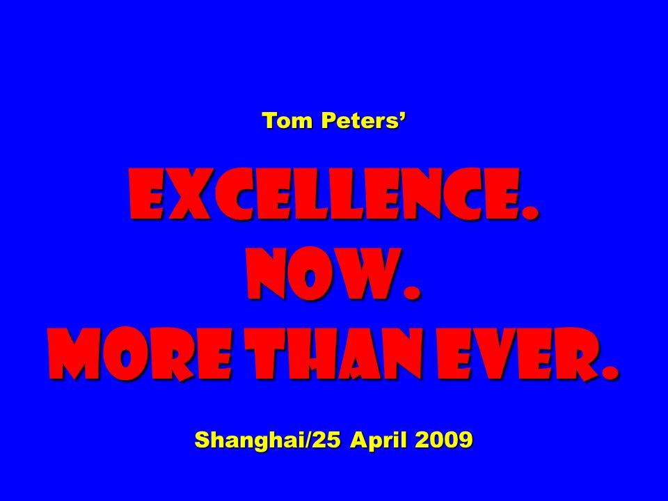 Tom Peters Excellence.now. More than ever. Shanghai/25 April 2009