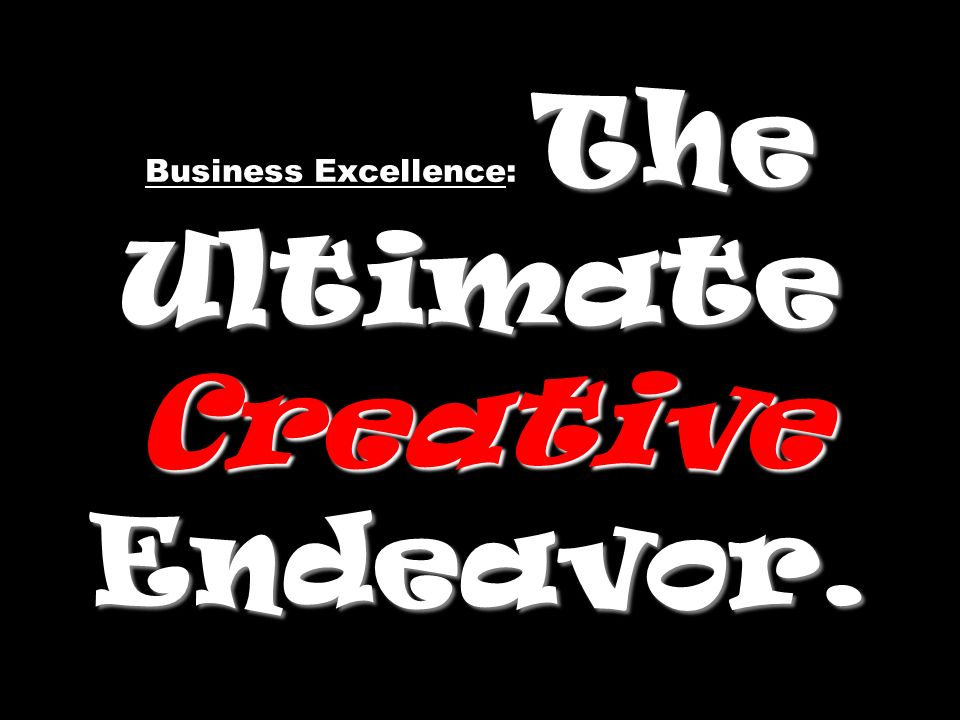 The Ultimate Creative Endeavor. Business Excellence: The Ultimate Creative Endeavor.
