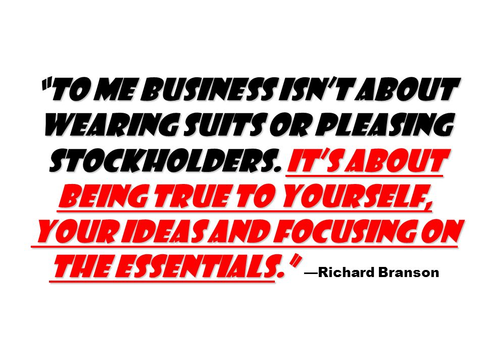 To me business isnt about wearing suits or pleasing stockholders.