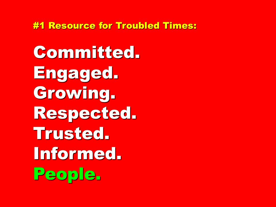 #1 Resource for Troubled Times: Committed.Engaged.Growing.Respected.Trusted.Informed.People.