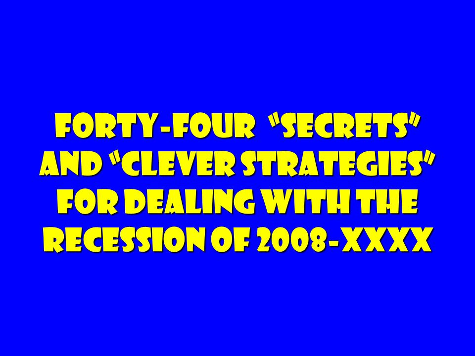 Forty-four Secrets and clever Strategies For dealing with the Recession of 2008-XXXX