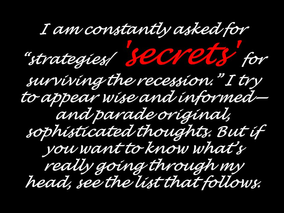 I am constantly asked for strategies/ secrets for surviving the recession.