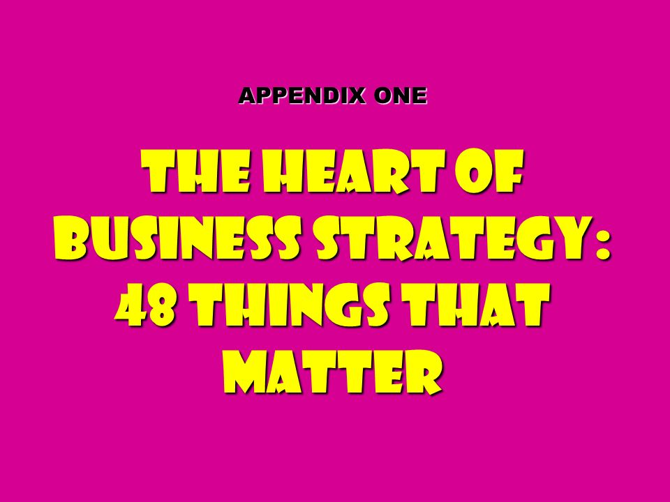 APPENDIX ONE The Heart of Business Strategy: 48 Things That Matter