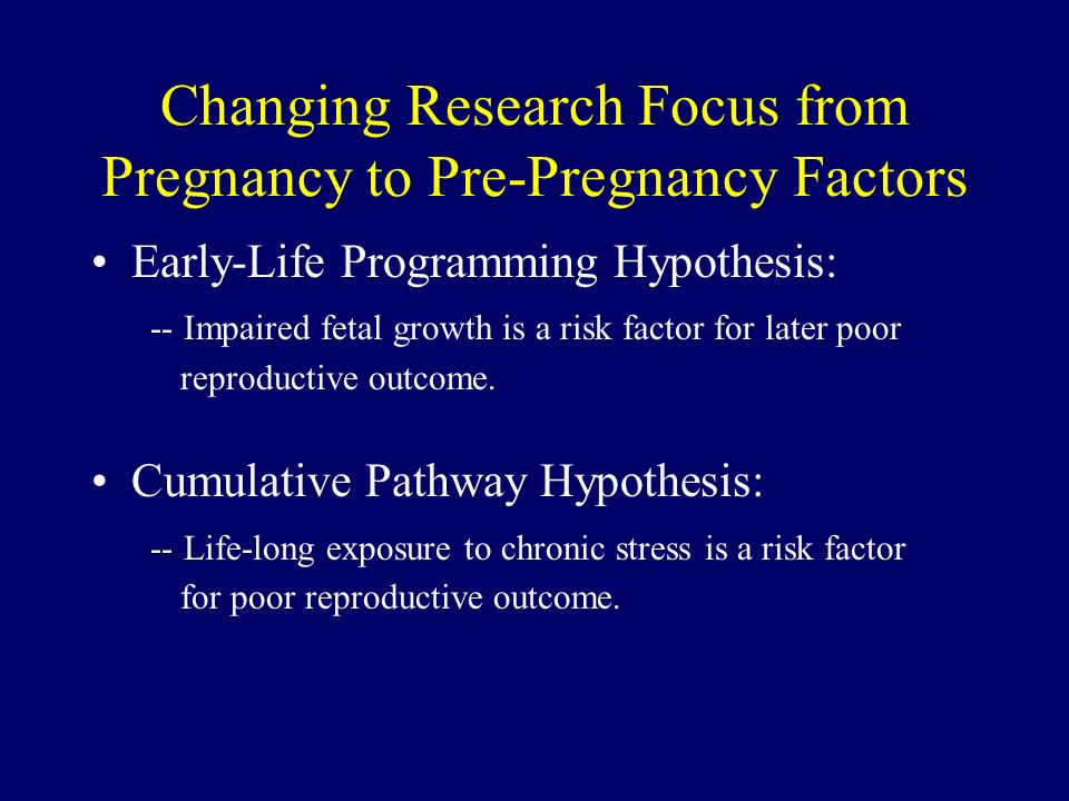 Changing Research Focus from Pregnancy to Pre-Pregnancy Factors Early-Life Programming Hypothesis: -- Impaired fetal growth is a risk factor for later poor reproductive outcome.