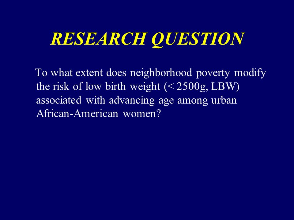 RESEARCH QUESTION To what extent does neighborhood poverty modify the risk of low birth weight (< 2500g, LBW) associated with advancing age among urban African-American women