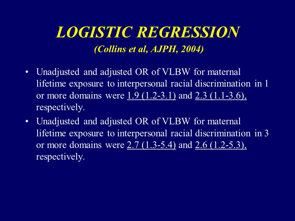 LOGISTIC REGRESSION (Collins et al, AJPH, 2004) Unadjusted and adjusted OR of VLBW for maternal lifetime exposure to interpersonal racial discrimination in 1 or more domains were 1.9 ( ) and 2.3 ( ), respectively.