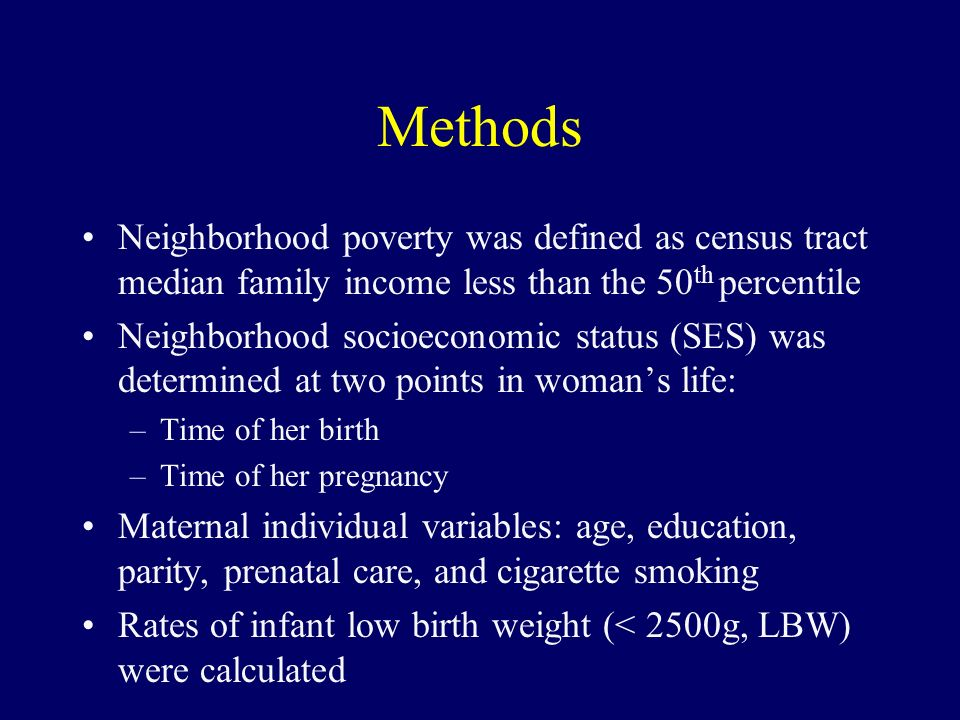 Methods Neighborhood poverty was defined as census tract median family income less than the 50 th percentile Neighborhood socioeconomic status (SES) was determined at two points in womans life: –Time of her birth –Time of her pregnancy Maternal individual variables: age, education, parity, prenatal care, and cigarette smoking Rates of infant low birth weight (< 2500g, LBW) were calculated