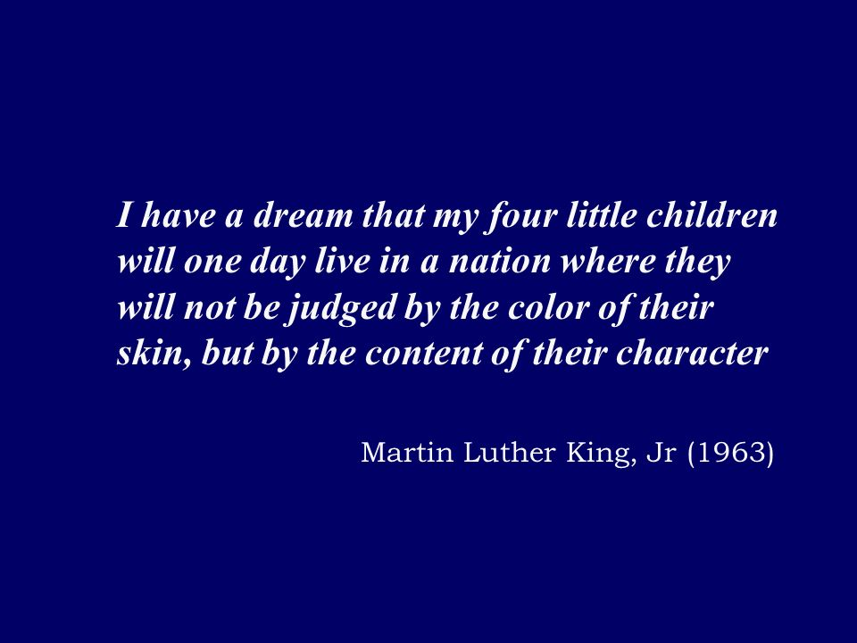 I have a dream that my four little children will one day live in a nation where they will not be judged by the color of their skin, but by the content of their character Martin Luther King, Jr (1963)