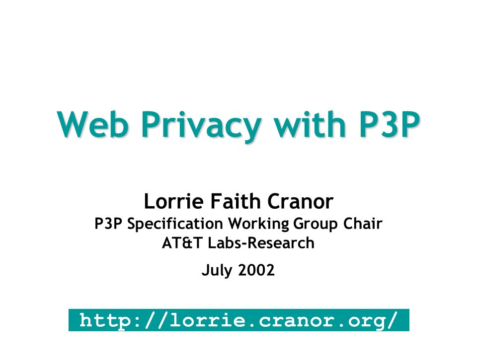Web Privacy with P3P Lorrie Faith Cranor P3P Specification Working Group Chair AT&T Labs-Research July 2002 http://lorrie.cranor.org/