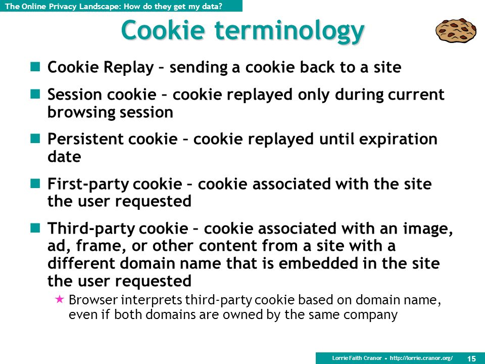 Lorrie Faith Cranor http://lorrie.cranor.org/ 15 Cookie terminology Cookie Replay – sending a cookie back to a site Session cookie – cookie replayed only during current browsing session Persistent cookie – cookie replayed until expiration date First-party cookie – cookie associated with the site the user requested Third-party cookie – cookie associated with an image, ad, frame, or other content from a site with a different domain name that is embedded in the site the user requested Browser interprets third-party cookie based on domain name, even if both domains are owned by the same company The Online Privacy Landscape: How do they get my data
