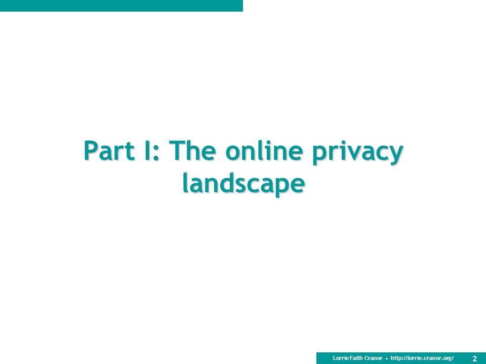 Lorrie Faith Cranor http://lorrie.cranor.org/ Part I: The online privacy landscape 2