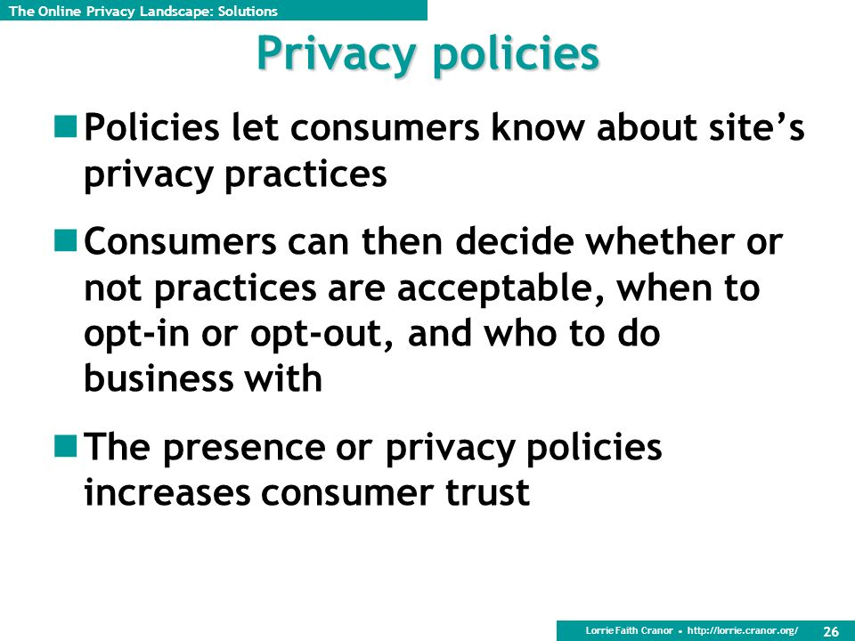 Lorrie Faith Cranor http://lorrie.cranor.org/ 26 Privacy policies Policies let consumers know about sites privacy practices Consumers can then decide whether or not practices are acceptable, when to opt-in or opt-out, and who to do business with The presence or privacy policies increases consumer trust The Online Privacy Landscape: Solutions