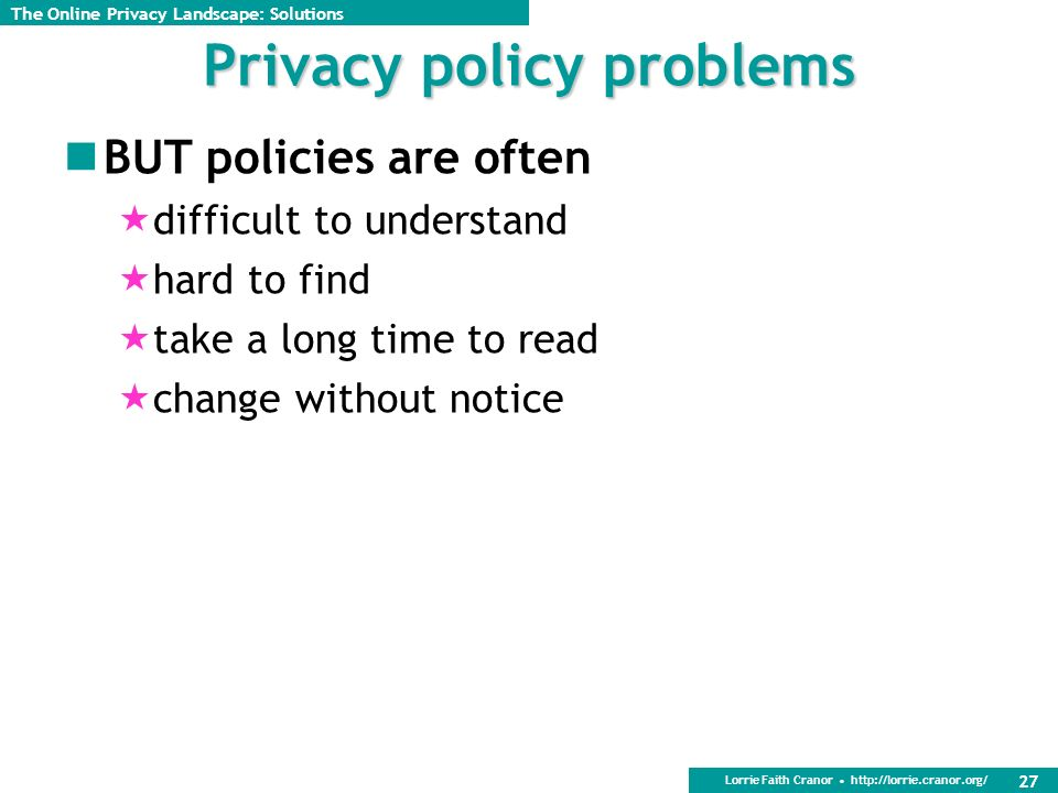 Lorrie Faith Cranor http://lorrie.cranor.org/ 27 Privacy policy problems BUT policies are often difficult to understand hard to find take a long time to read change without notice The Online Privacy Landscape: Solutions