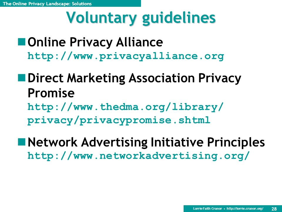 Lorrie Faith Cranor http://lorrie.cranor.org/ 28 Voluntary guidelines Online Privacy Alliance http://www.privacyalliance.org Direct Marketing Association Privacy Promise http://www.thedma.org/library/ privacy/privacypromise.shtml Network Advertising Initiative Principles http://www.networkadvertising.org/ The Online Privacy Landscape: Solutions