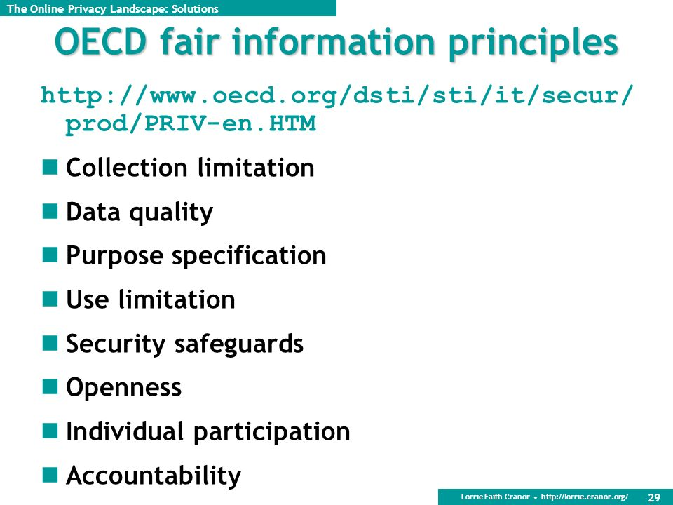 Lorrie Faith Cranor http://lorrie.cranor.org/ 29 OECD fair information principles http://www.oecd.org/dsti/sti/it/secur/ prod/PRIV-en.HTM Collection limitation Data quality Purpose specification Use limitation Security safeguards Openness Individual participation Accountability The Online Privacy Landscape: Solutions