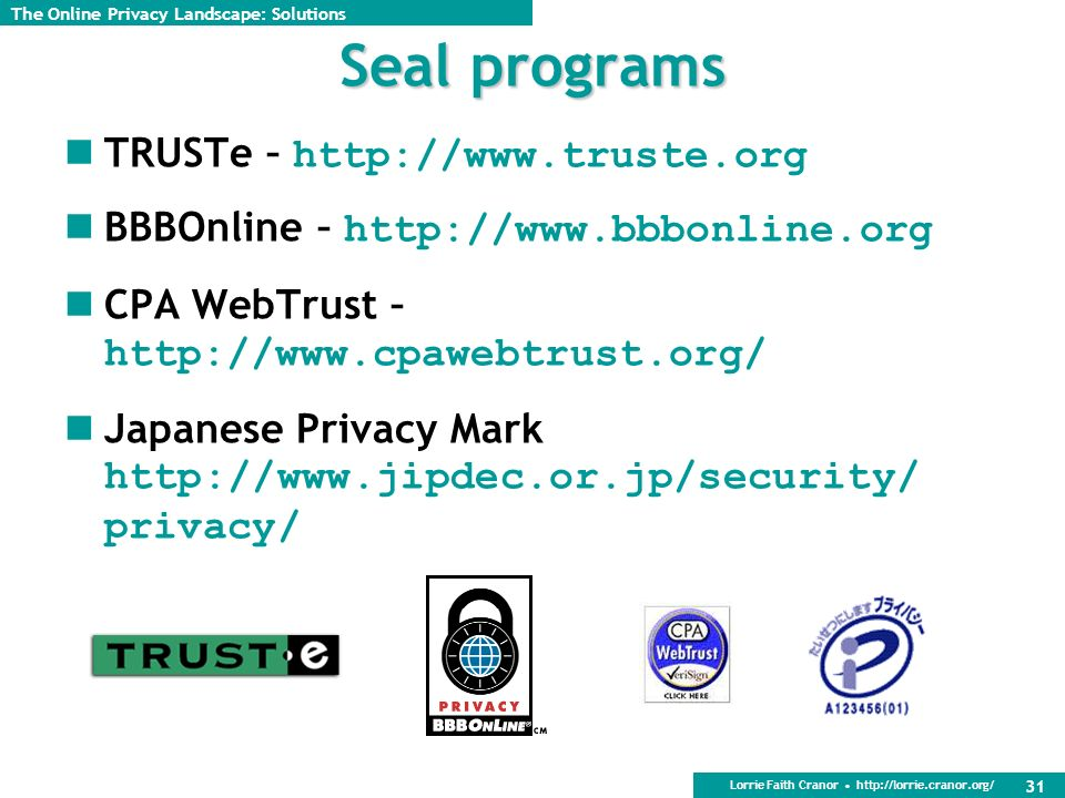 Lorrie Faith Cranor http://lorrie.cranor.org/ 31 Seal programs TRUSTe – http://www.truste.org BBBOnline – http://www.bbbonline.org CPA WebTrust – http://www.cpawebtrust.org/ Japanese Privacy Mark http://www.jipdec.or.jp/security/ privacy/ The Online Privacy Landscape: Solutions