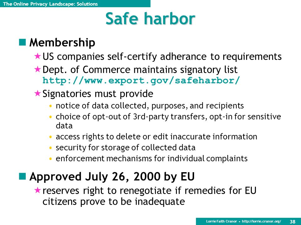 Lorrie Faith Cranor http://lorrie.cranor.org/ 38 Safe harbor Membership US companies self-certify adherance to requirements Dept.
