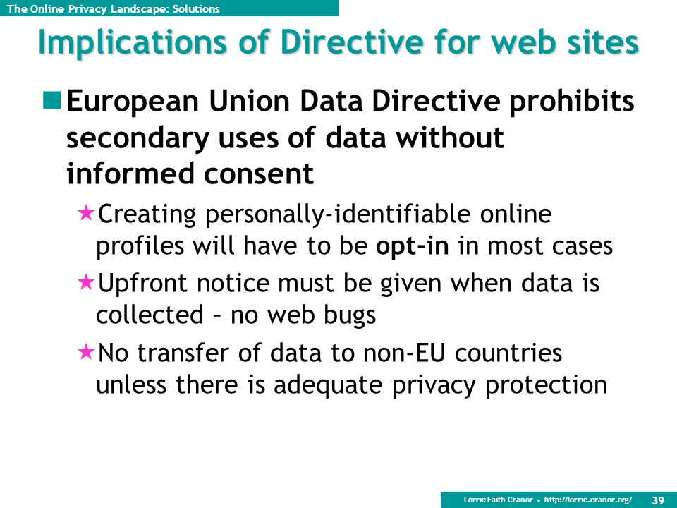 Lorrie Faith Cranor http://lorrie.cranor.org/ 39 Implications of Directive for web sites European Union Data Directive prohibits secondary uses of data without informed consent Creating personally-identifiable online profiles will have to be opt-in in most cases Upfront notice must be given when data is collected – no web bugs No transfer of data to non-EU countries unless there is adequate privacy protection The Online Privacy Landscape: Solutions