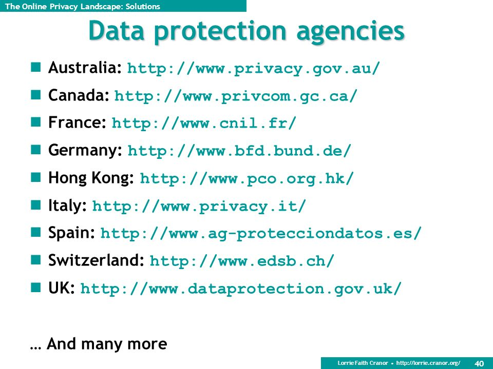 Lorrie Faith Cranor http://lorrie.cranor.org/ 40 Data protection agencies Australia: http://www.privacy.gov.au/ Canada: http://www.privcom.gc.ca/ France: http://www.cnil.fr/ Germany: http://www.bfd.bund.de/ Hong Kong: http://www.pco.org.hk/ Italy: http://www.privacy.it/ Spain: http://www.ag-protecciondatos.es/ Switzerland: http://www.edsb.ch/ UK: http://www.dataprotection.gov.uk/ … And many more The Online Privacy Landscape: Solutions