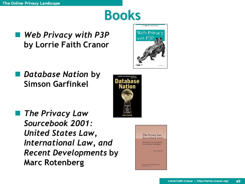 Lorrie Faith Cranor http://lorrie.cranor.org/ 49 Books Web Privacy with P3P by Lorrie Faith Cranor Database Nation by Simson Garfinkel The Privacy Law Sourcebook 2001: United States Law, International Law, and Recent Developments by Marc Rotenberg The Online Privacy Landscape