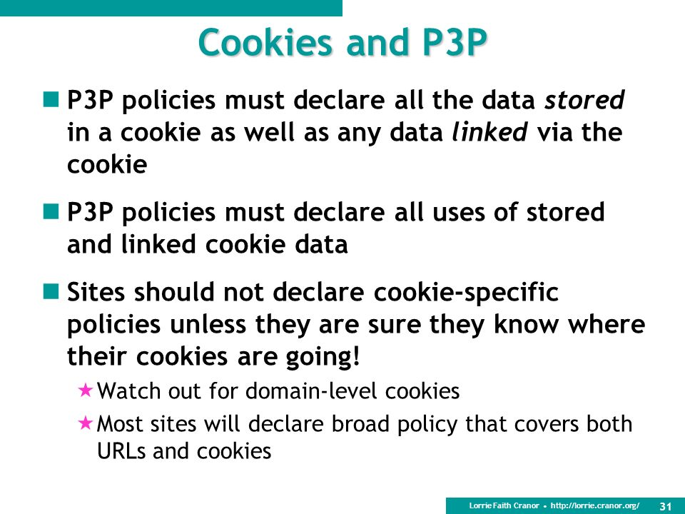 Lorrie Faith Cranor http://lorrie.cranor.org/ 30 Third-party content Third-party content should be P3P- enabled by the third-party If third-party content sets cookies, IE6 will block them by default unless they have P3P compact policy Your first-party cookies may become third-party cookies if your site is framed by another site, a page is sent via email, etc.