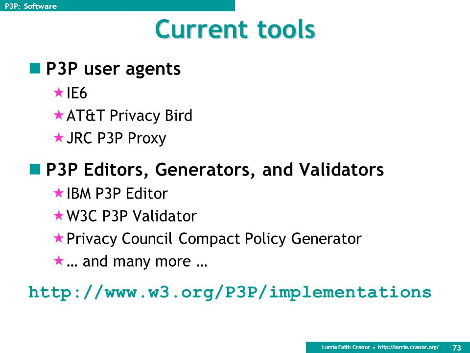 Lorrie Faith Cranor   72 Other types of P3P tools P3P validators Check a sites P3P policy for valid syntax Policy generators Generate P3P policies and policy reference files for web sites Web site management tools Assist sites in deploying P3P across the site, making sure forms are consistent with P3P policy, etc.