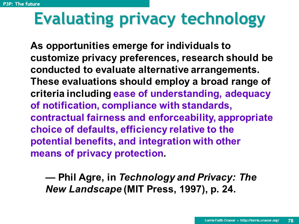 Lorrie Faith Cranor http://lorrie.cranor.org/ 77 Impacts Somewhat early to evaluate P3P Some companies that P3P-enable think about privacy in new ways and change their practices Systematic assessment of privacy practices Concrete disclosures – less wiggle room Disclosures about areas previously not discussed in privacy policy Hopefully we will see greater transparency, more informed consumers, and ultimately better privacy policies P3P: The future