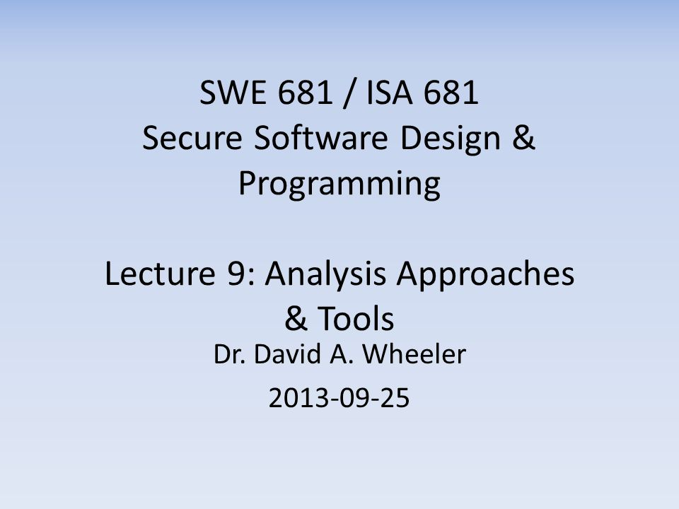 SWE 681 / ISA 681 Secure Software Design & Programming Lecture 9: Analysis Approaches & Tools Dr.