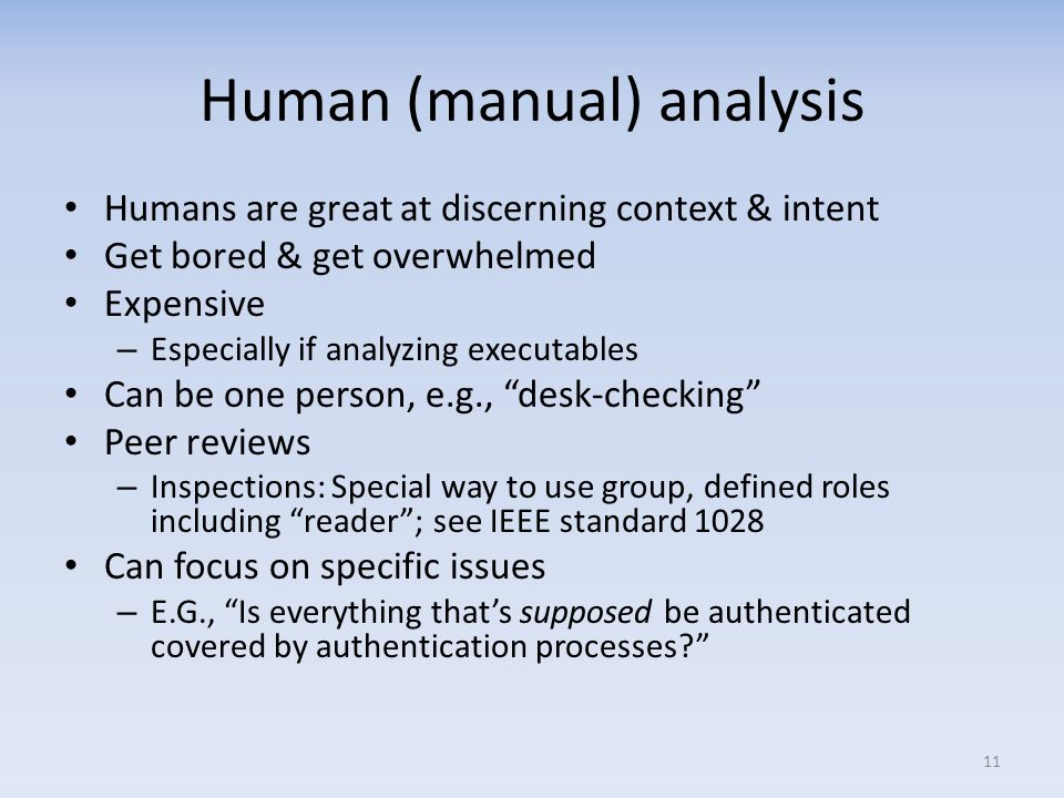 Human (manual) analysis Humans are great at discerning context & intent Get bored & get overwhelmed Expensive – Especially if analyzing executables Can be one person, e.g., desk-checking Peer reviews – Inspections: Special way to use group, defined roles including reader; see IEEE standard 1028 Can focus on specific issues – E.G., Is everything thats supposed be authenticated covered by authentication processes.